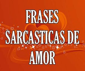Frases Sarcásticas de Amor