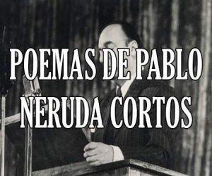 Poemas de Pablo Neruda Cortos