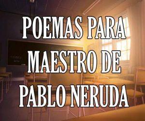 Poema para Maestro de Pablo Neruda