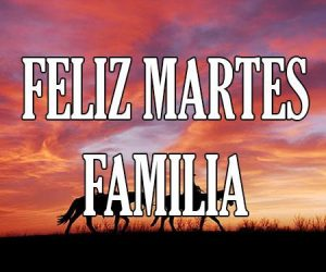 Feliz Martes Familia